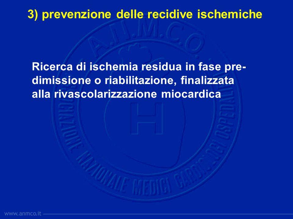 3) prevenzione delle recidive ischemiche Ricerca di ischemia residua in fase pre- dimissione o riabilitazione, finalizzata alla rivascolarizzazione mi