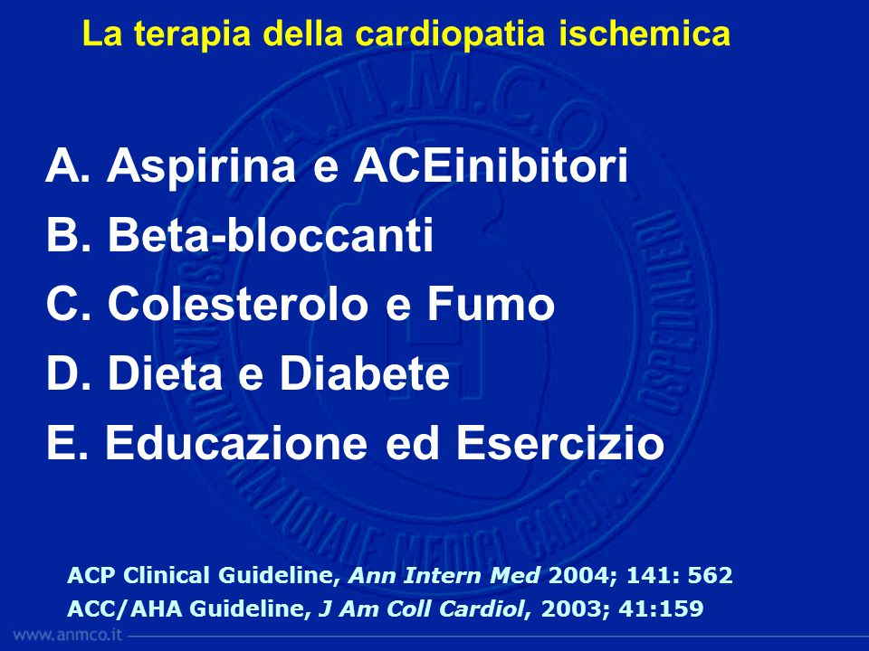 A. Aspirina e ACEinibitori B. Beta-bloccanti C. Colesterolo e Fumo D. Dieta e Diabete E. Educazione ed Esercizio ACP Clinical Guideline, Ann Intern Me