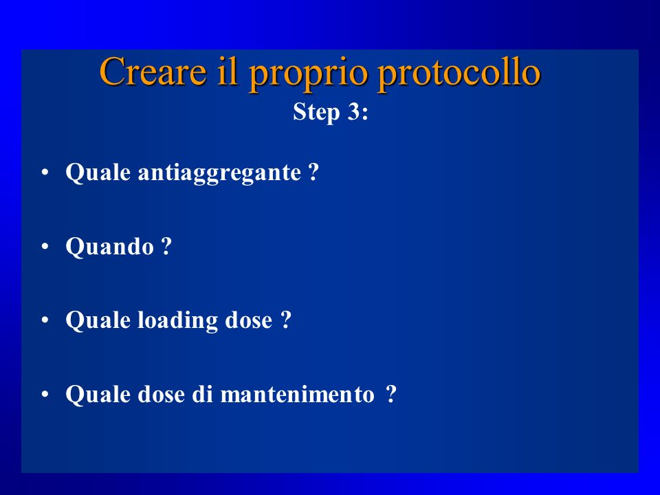 Creare il proprio protocollo Step 3: Quale antiaggregante ? Quando ? Quale loading dose ? Quale dose di mantenimento ?