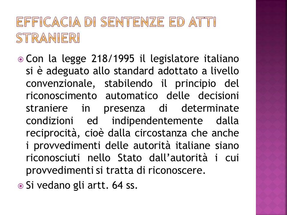 Con la legge 218/1995 il legislatore italiano si è adeguato allo standard adottato a livello convenzionale, stabilendo il principio del riconoscimento automatico delle decisioni straniere in presenza di determinate condizioni ed indipendentemente dalla reciprocità, cioè dalla circostanza che anche i provvedimenti delle autorità italiane siano riconosciuti nello Stato dallautorità i cui provvedimenti si tratta di riconoscere.