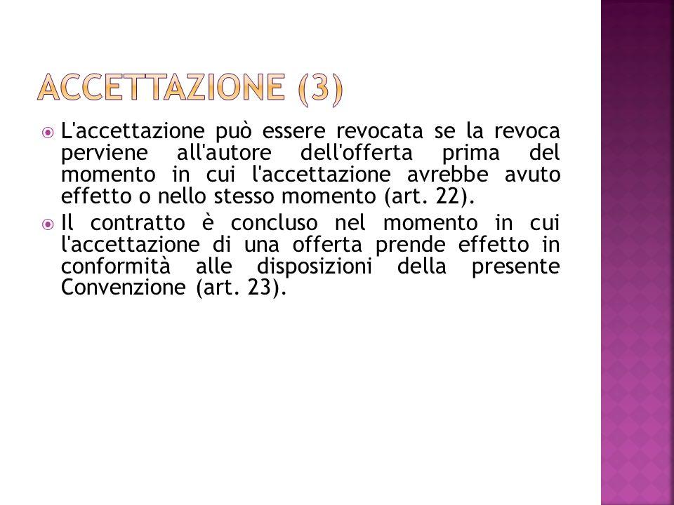 L accettazione può essere revocata se la revoca perviene all autore dell offerta prima del momento in cui l accettazione avrebbe avuto effetto o nello stesso momento (art.