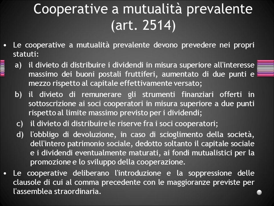 Cooperative a mutualità prevalente (art. 2514) Le cooperative a mutualità prevalente devono prevedere nei propri statuti: a)il divieto di distribuire