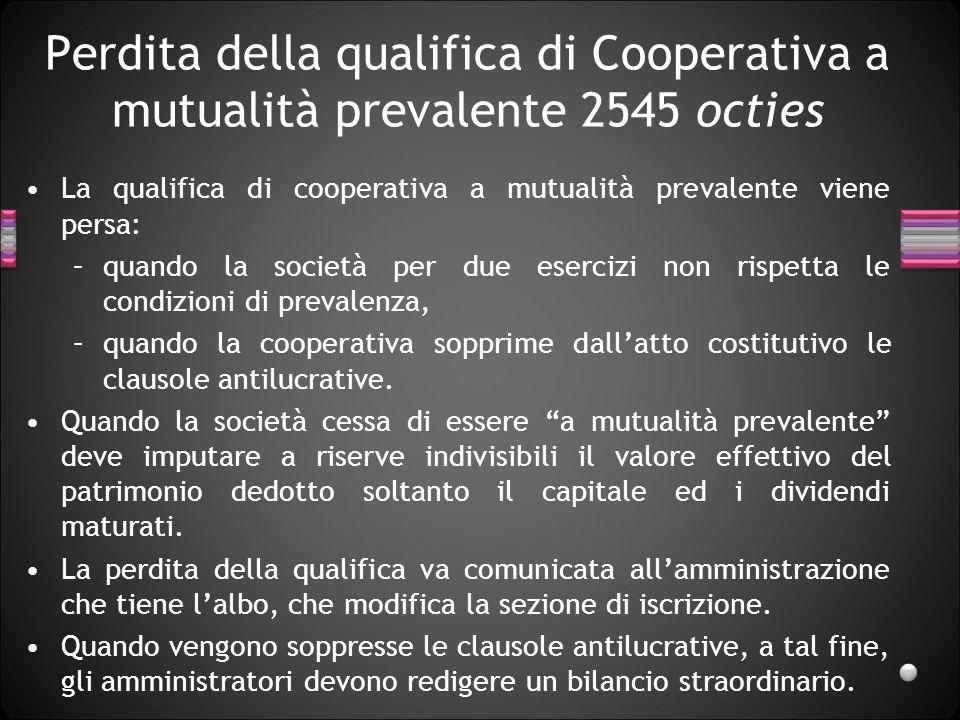 Perdita della qualifica di Cooperativa a mutualità prevalente 2545 octies La qualifica di cooperativa a mutualità prevalente viene persa: –quando la s