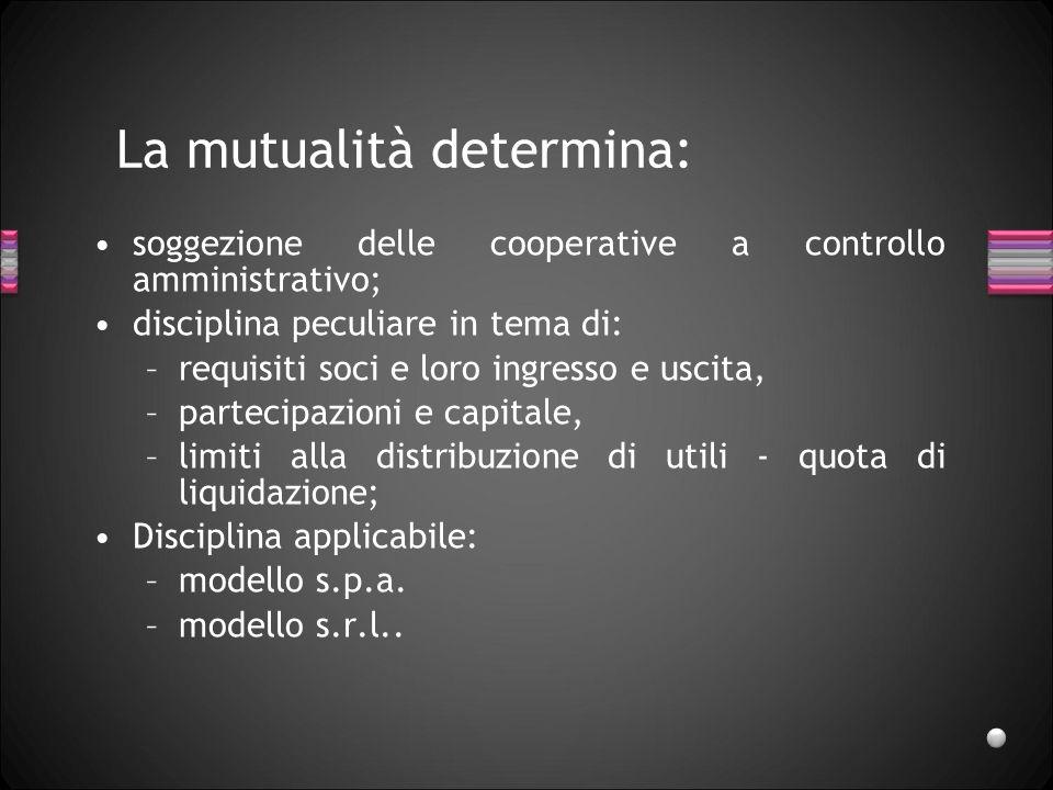 La mutualità determina: soggezione delle cooperative a controllo amministrativo; disciplina peculiare in tema di: –requisiti soci e loro ingresso e us