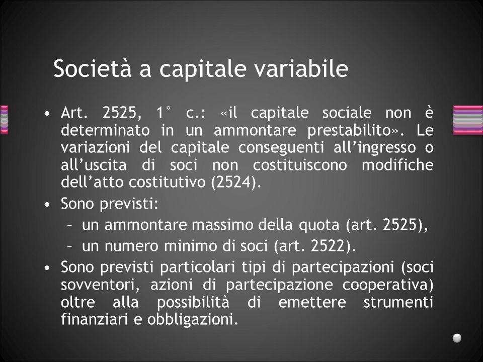 Società a capitale variabile Art. 2525, 1° c.: «il capitale sociale non è determinato in un ammontare prestabilito». Le variazioni del capitale conseg