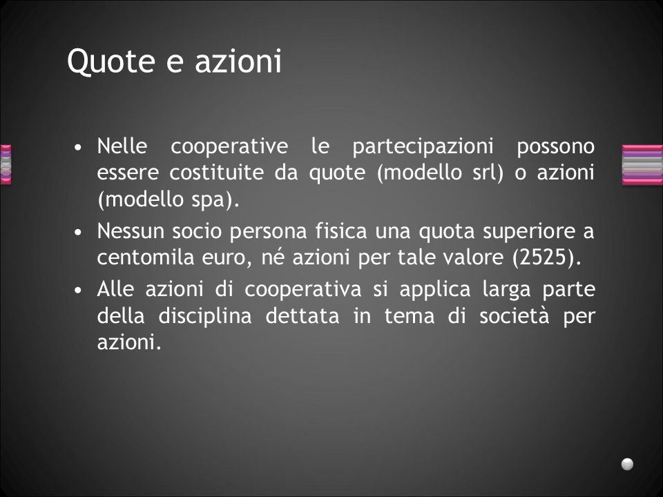 Quote e azioni Nelle cooperative le partecipazioni possono essere costituite da quote (modello srl) o azioni (modello spa). Nessun socio persona fisic