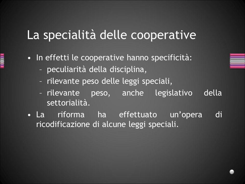 La specialità delle cooperative In effetti le cooperative hanno specificità: –peculiarità della disciplina, –rilevante peso delle leggi speciali, –ril