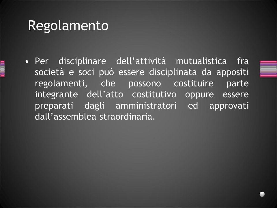 Regolamento Per disciplinare dellattività mutualistica fra società e soci può essere disciplinata da appositi regolamenti, che possono costituire part