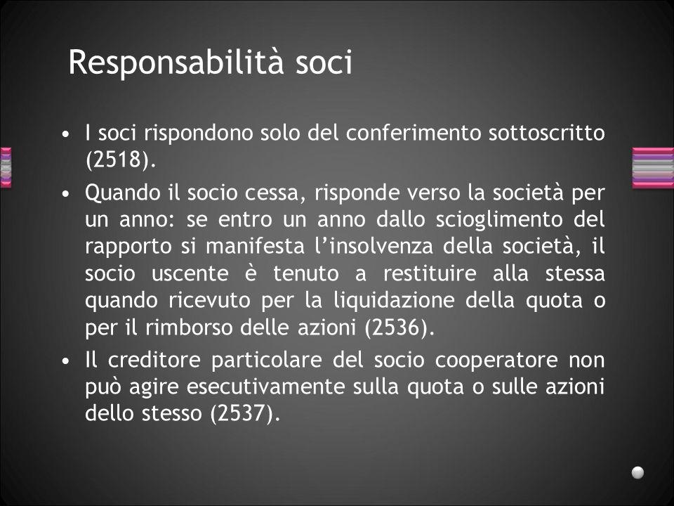 Responsabilità soci I soci rispondono solo del conferimento sottoscritto (2518). Quando il socio cessa, risponde verso la società per un anno: se entr