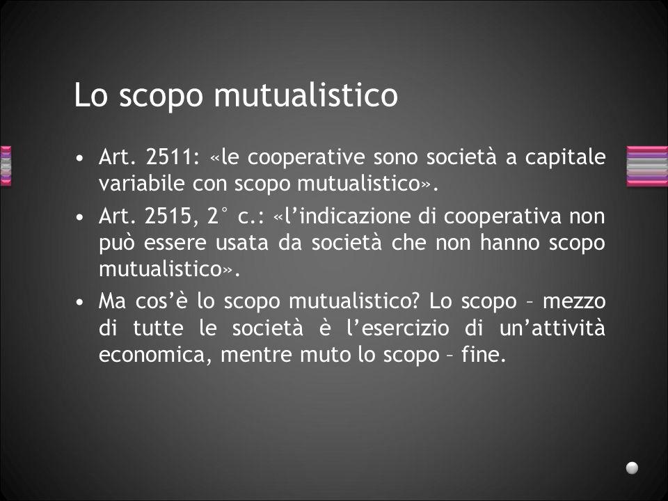 Lo scopo mutualistico Art. 2511: «le cooperative sono società a capitale variabile con scopo mutualistico». Art. 2515, 2° c.: «lindicazione di coopera