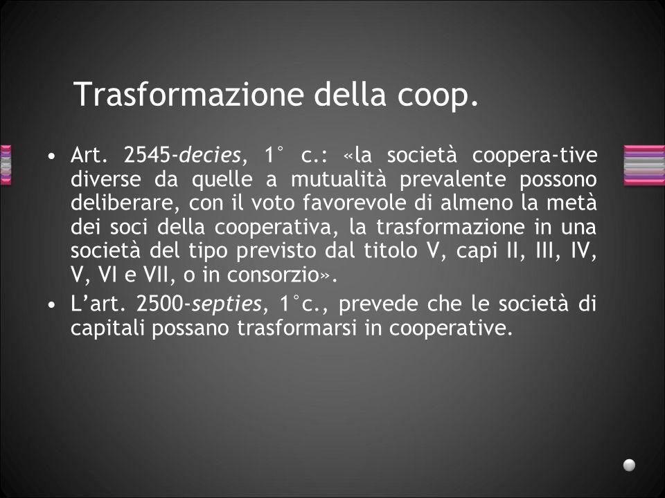 Trasformazione della coop. Art. 2545-decies, 1° c.: «la società coopera-tive diverse da quelle a mutualità prevalente possono deliberare, con il voto