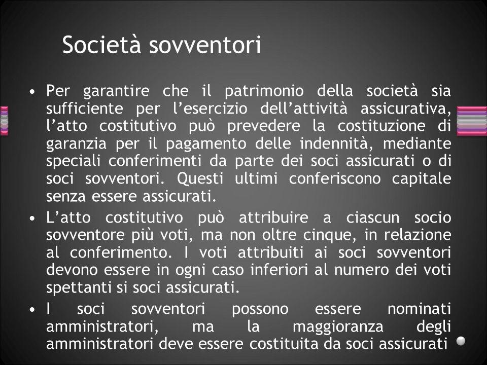 Società sovventori Per garantire che il patrimonio della società sia sufficiente per lesercizio dellattività assicurativa, latto costitutivo può preve