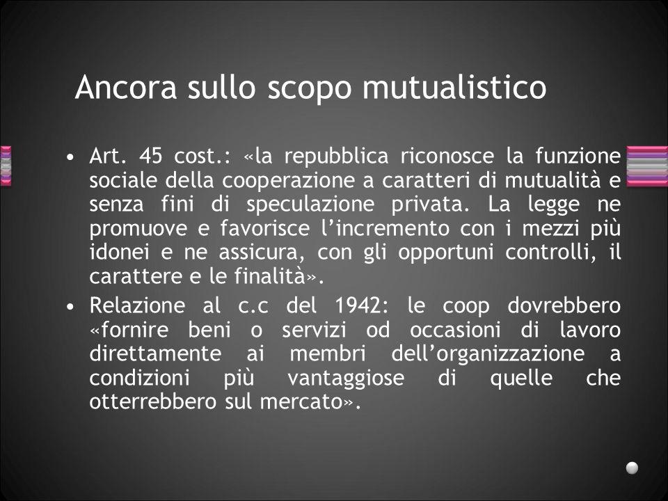 Ancora sullo scopo mutualistico Art. 45 cost.: «la repubblica riconosce la funzione sociale della cooperazione a caratteri di mutualità e senza fini d