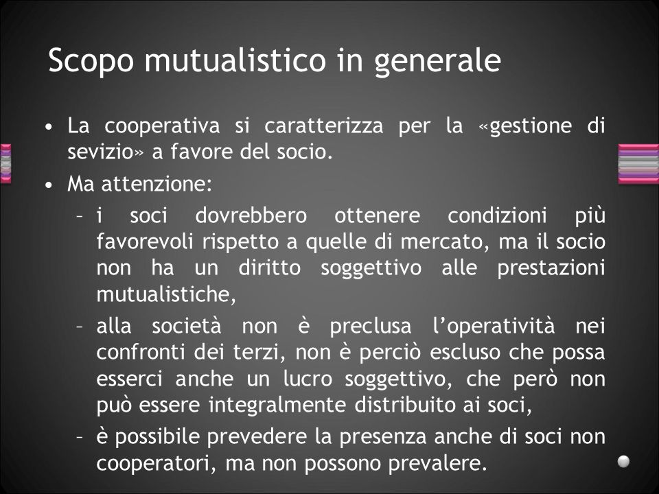 Scopo mutualistico in generale La cooperativa si caratterizza per la «gestione di sevizio» a favore del socio. Ma attenzione: –i soci dovrebbero otten
