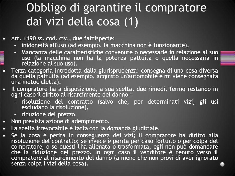 Obbligo di garantire il compratore dai vizi della cosa (1) Art. 1490 ss. cod. civ., due fattispecie: –inidoneità all'uso (ad esempio, la macchina non
