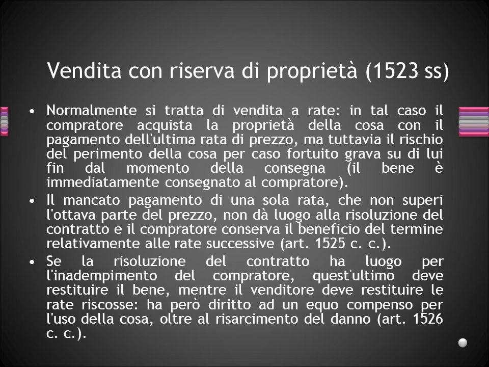 Vendita con riserva di proprietà (1523 ss) Normalmente si tratta di vendita a rate: in tal caso il compratore acquista la proprietà della cosa con il