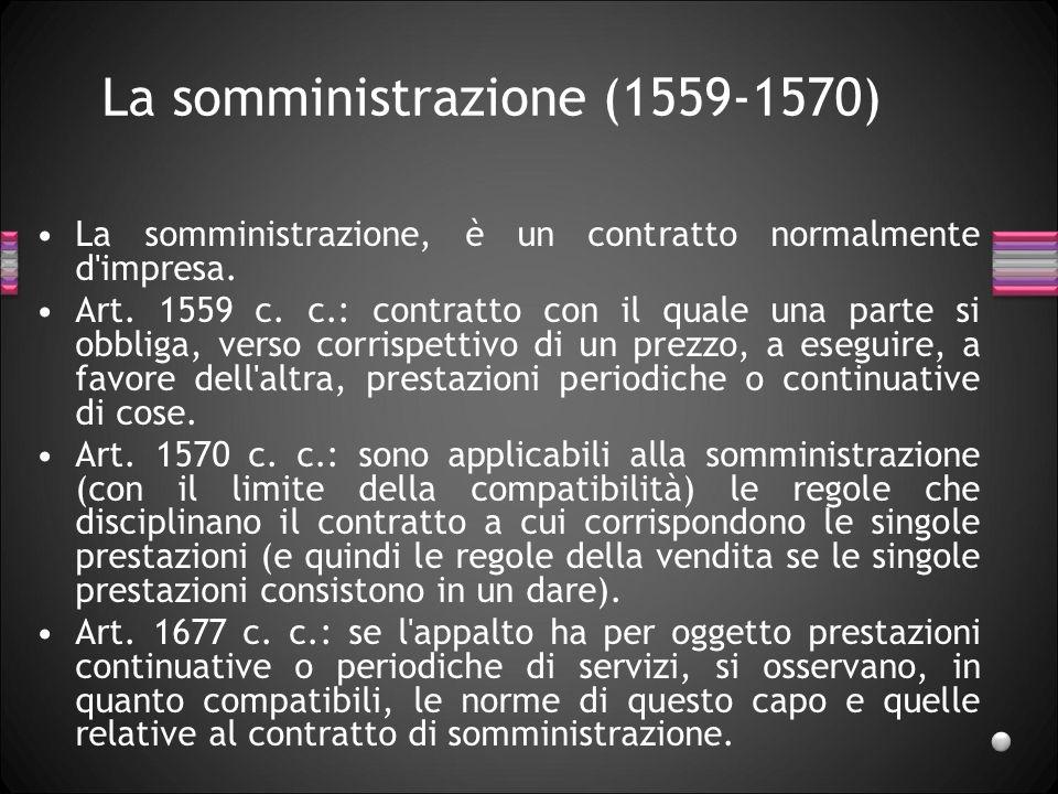 La somministrazione (1559-1570) La somministrazione, è un contratto normalmente d'impresa. Art. 1559 c. c.: contratto con il quale una parte si obblig