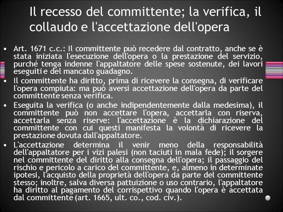Il recesso del committente; la verifica, il collaudo e l'accettazione dell'opera Art. 1671 c.c.: Il committente può recedere dal contratto, anche se è