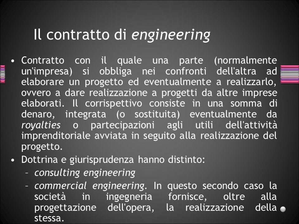 Il contratto di engineering Contratto con il quale una parte (normalmente un'impresa) si obbliga nei confronti dell'altra ad elaborare un progetto ed