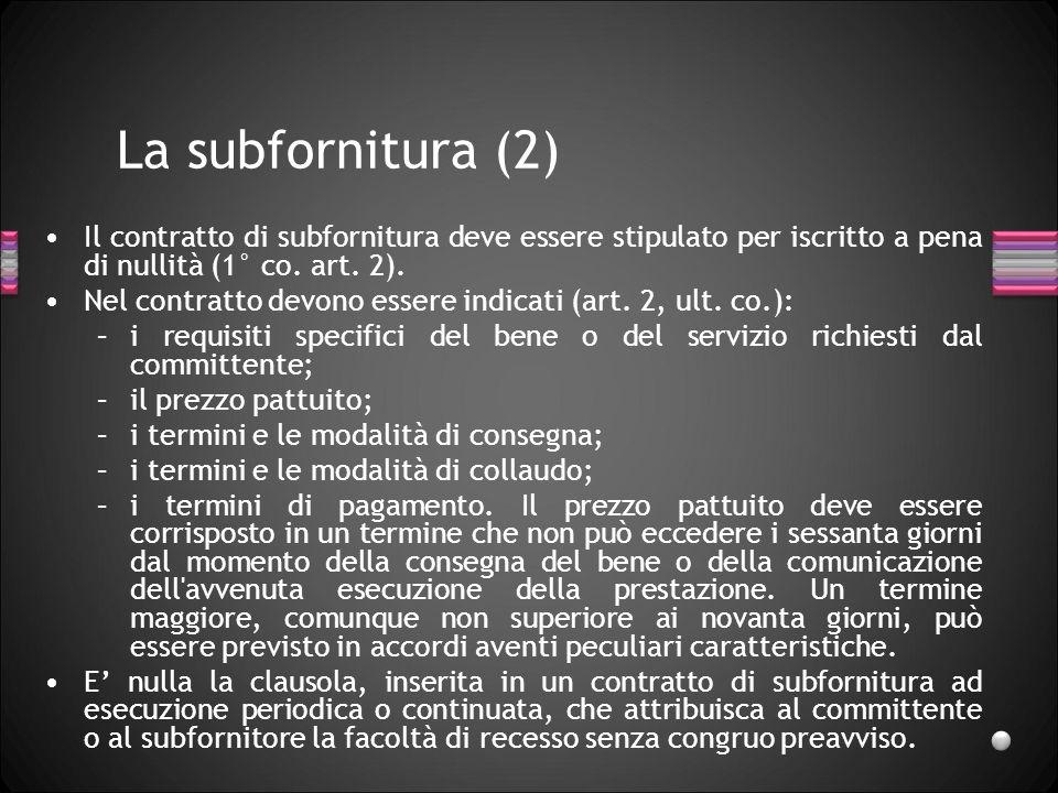 La subfornitura (2) Il contratto di subfornitura deve essere stipulato per iscritto a pena di nullità (1° co. art. 2). Nel contratto devono essere ind