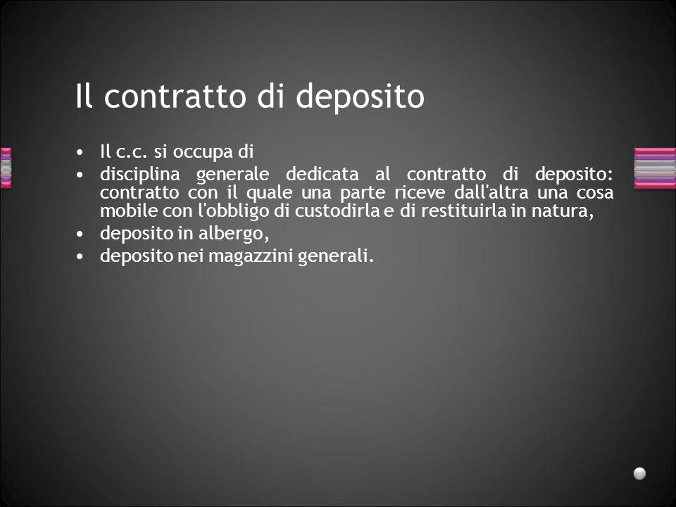 Il contratto di deposito Il c.c. si occupa di disciplina generale dedicata al contratto di deposito: contratto con il quale una parte riceve dall'altr