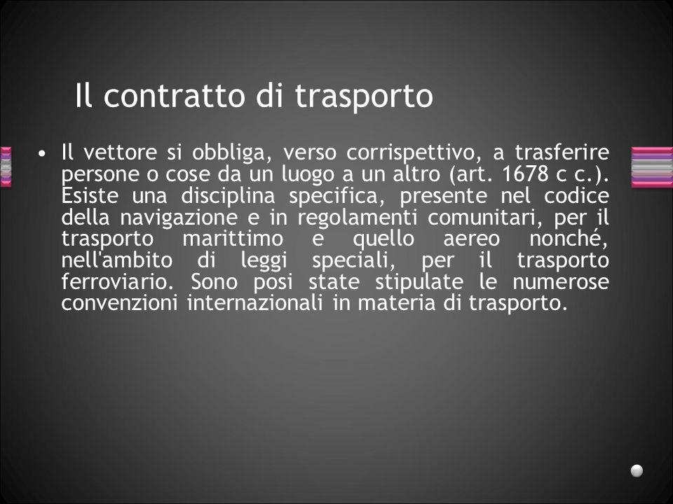 Il contratto di trasporto Il vettore si obbliga, verso corrispettivo, a trasferire persone o cose da un luogo a un altro (art. 1678 c c.). Esiste una