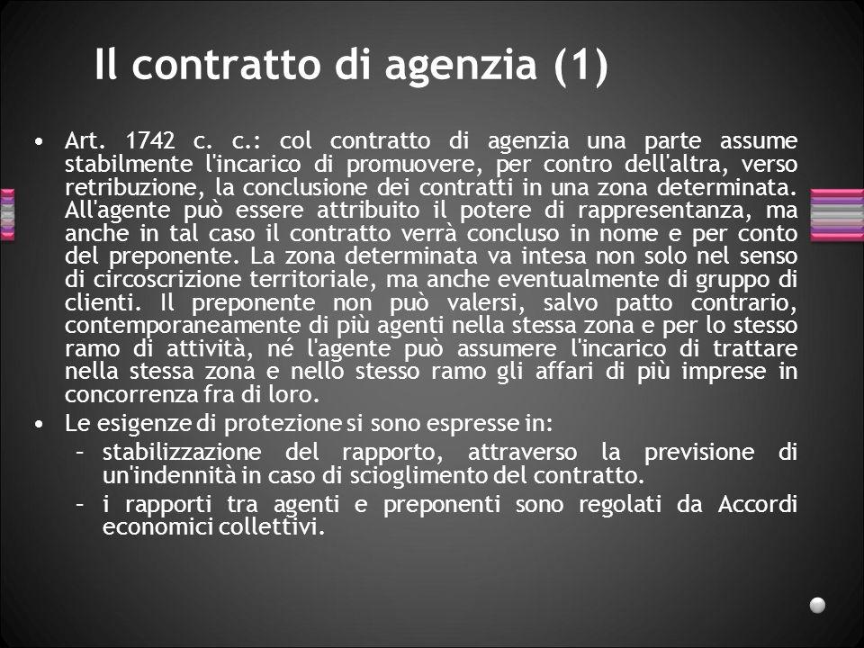 Il contratto di agenzia (1) Art. 1742 c. c.: col contratto di agenzia una parte assume stabilmente l'incarico di promuovere, per contro dell'altra, ve