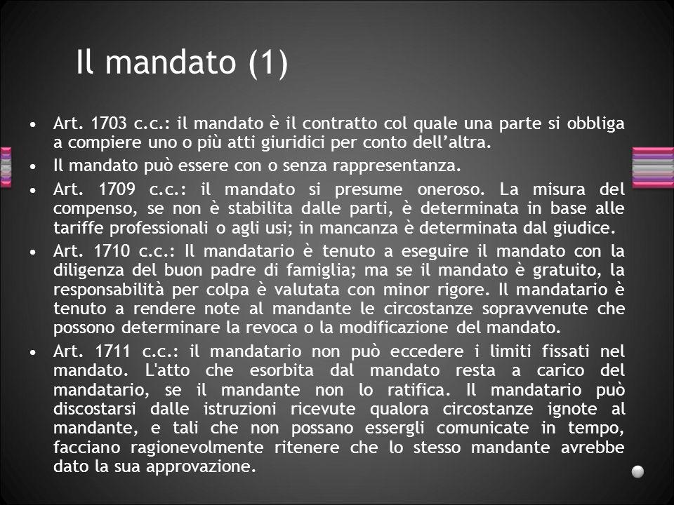 Il mandato (1) Art. 1703 c.c.: il mandato è il contratto col quale una parte si obbliga a compiere uno o più atti giuridici per conto dellaltra. Il ma