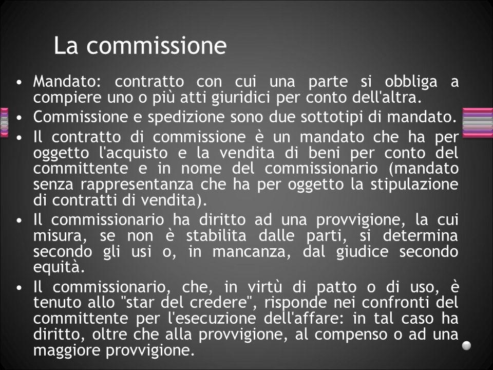 La commissione Mandato: contratto con cui una parte si obbliga a compiere uno o più atti giuridici per conto dell'altra. Commissione e spedizione sono