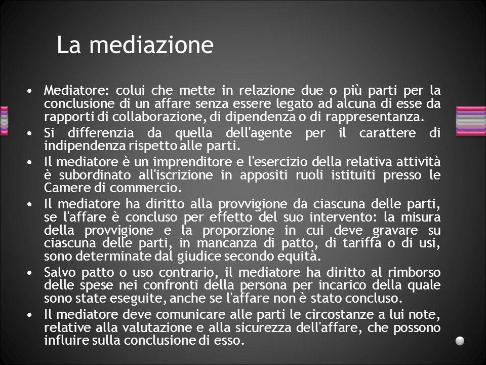 La mediazione Mediatore: colui che mette in relazione due o più parti per la conclusione di un affare senza essere legato ad alcuna di esse da rapport