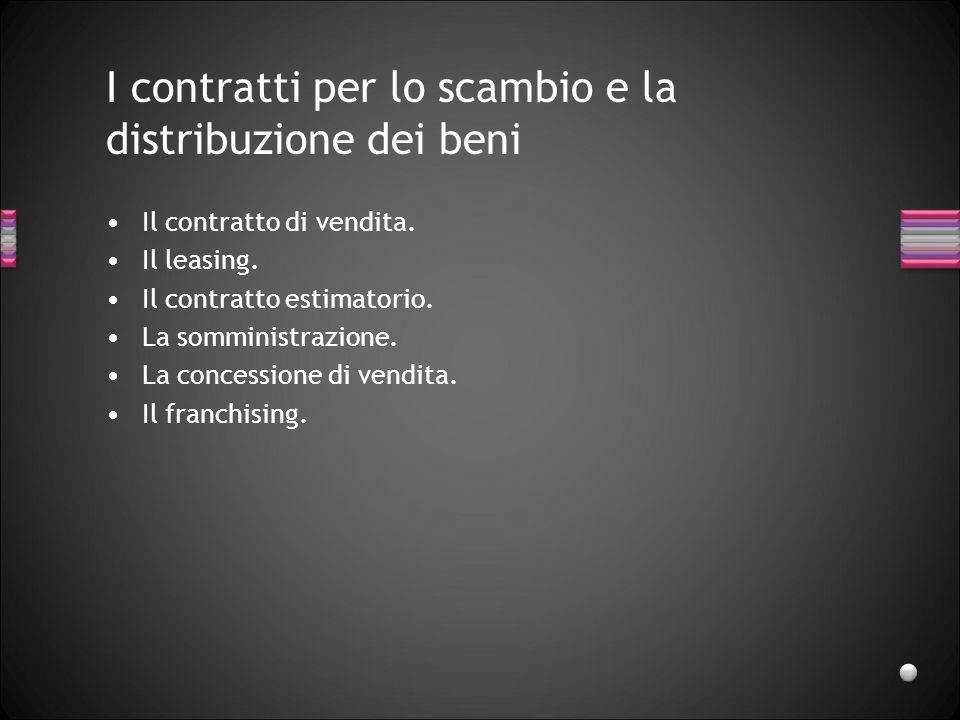 I contratti per lo scambio e la distribuzione dei beni Il contratto di vendita. Il leasing. Il contratto estimatorio. La somministrazione. La concessi