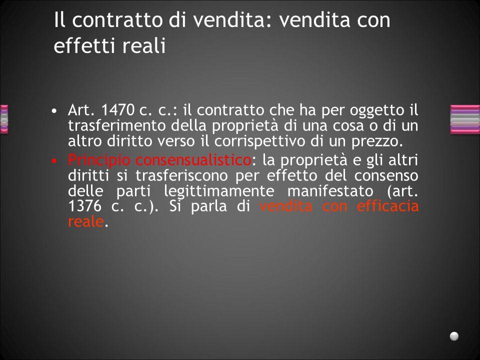 Il contratto di vendita: vendita con effetti reali Art. 1470 c. c.: il contratto che ha per oggetto il trasferimento della proprietà di una cosa o di