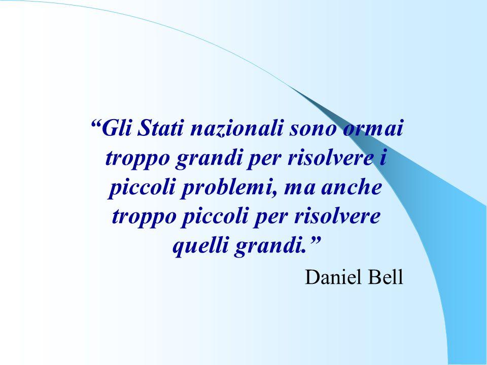 Gli Stati nazionali sono ormai troppo grandi per risolvere i piccoli problemi, ma anche troppo piccoli per risolvere quelli grandi. Daniel Bell