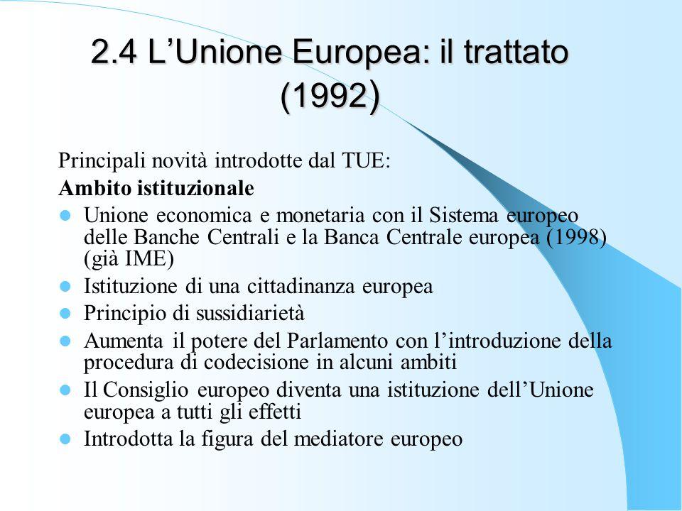 2.4 LUnione Europea: il trattato (1992 ) Principali novità introdotte dal TUE: Ambito istituzionale Unione economica e monetaria con il Sistema europeo delle Banche Centrali e la Banca Centrale europea (1998) (già IME) Istituzione di una cittadinanza europea Principio di sussidiarietà Aumenta il potere del Parlamento con lintroduzione della procedura di codecisione in alcuni ambiti Il Consiglio europeo diventa una istituzione dellUnione europea a tutti gli effetti Introdotta la figura del mediatore europeo