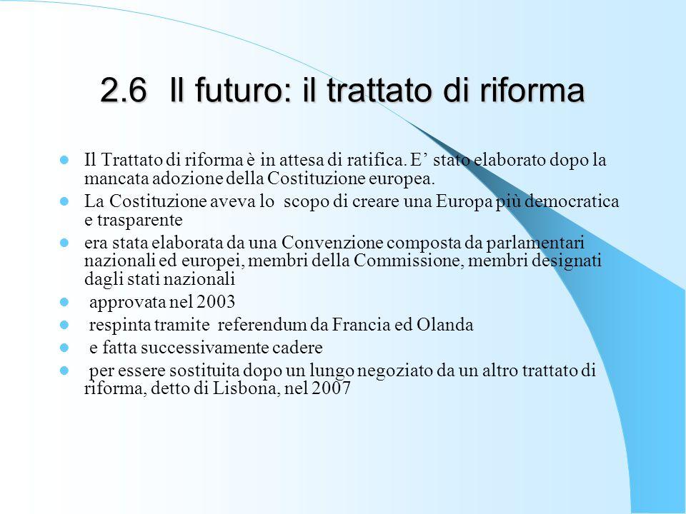 2.6Il futuro: il trattato di riforma Il Trattato di riforma è in attesa di ratifica. E stato elaborato dopo la mancata adozione della Costituzione eur