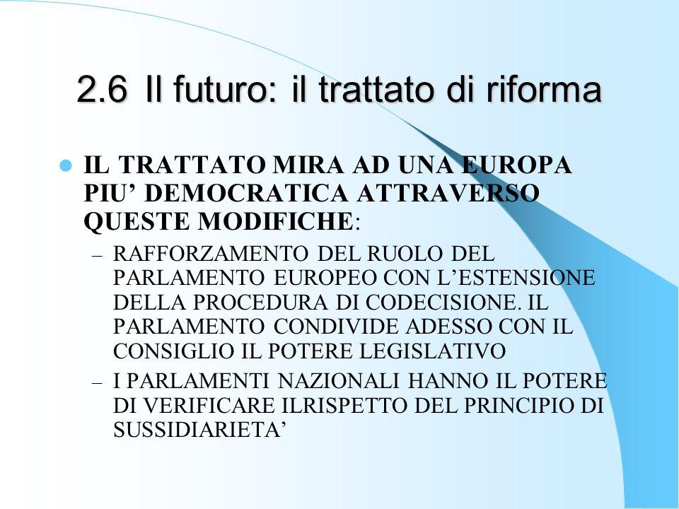2.6Il futuro: il trattato di riforma IL TRATTATO MIRA AD UNA EUROPA PIU DEMOCRATICA ATTRAVERSO QUESTE MODIFICHE: – RAFFORZAMENTO DEL RUOLO DEL PARLAMENTO EUROPEO CON LESTENSIONE DELLA PROCEDURA DI CODECISIONE.