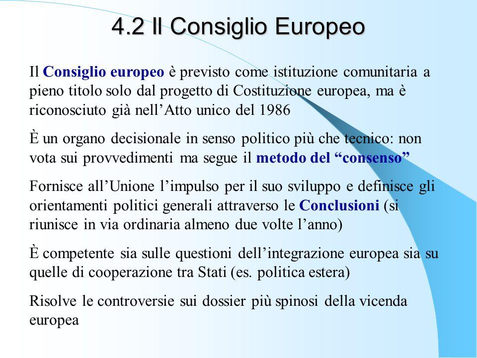 4.2 Il Consiglio Europeo Il Consiglio europeo è previsto come istituzione comunitaria a pieno titolo solo dal progetto di Costituzione europea, ma è r