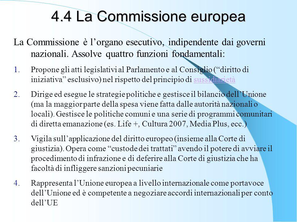 4.4 La Commissione europea La Commissione è lorgano esecutivo, indipendente dai governi nazionali. Assolve quattro funzioni fondamentali: 1.Propone gl