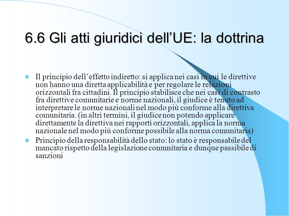 6.6 Gli atti giuridici dellUE: la dottrina Il principio delleffetto indiretto: si applica nei casi in cui le direttive non hanno una diretta applicabilità e per regolare le relazioni orizzontali fra cittadini.