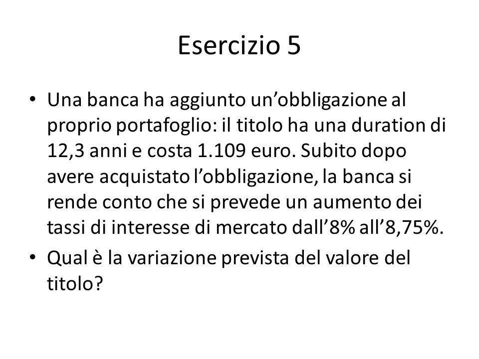 Esercizio 5 Una banca ha aggiunto unobbligazione al proprio portafoglio: il titolo ha una duration di 12,3 anni e costa 1.109 euro. Subito dopo avere