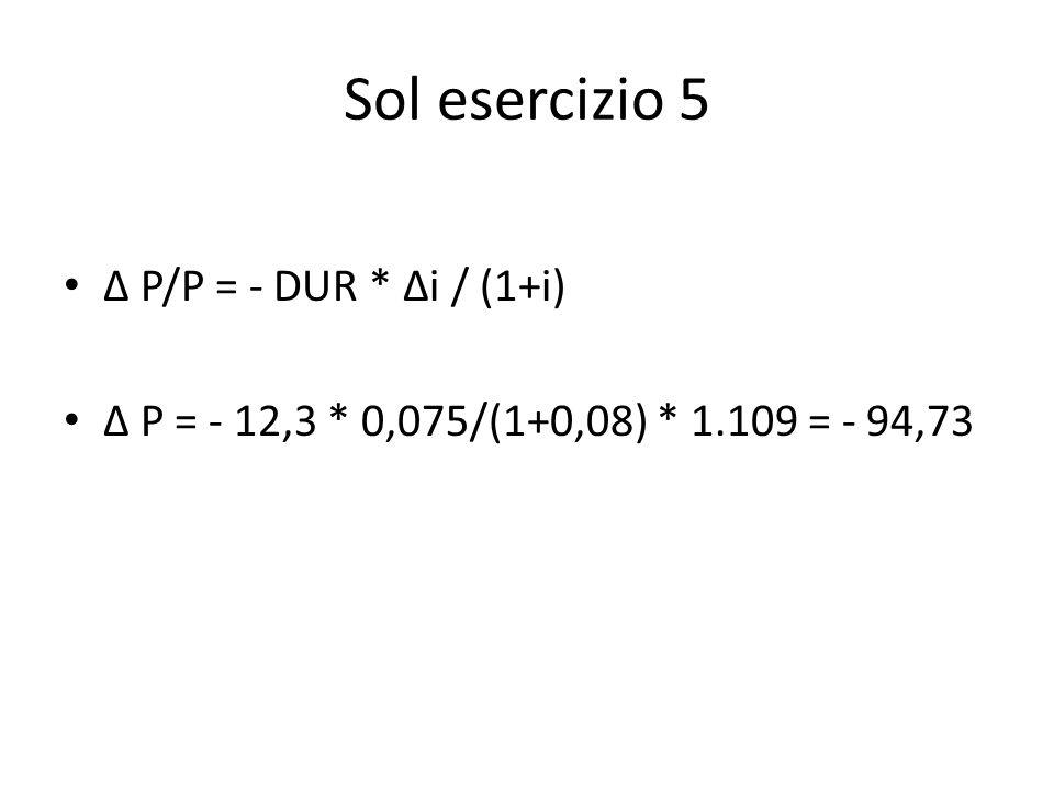 Sol esercizio 5 Δ P/P = - DUR * Δi / (1+i) Δ P = - 12,3 * 0,075/(1+0,08) * 1.109 = - 94,73