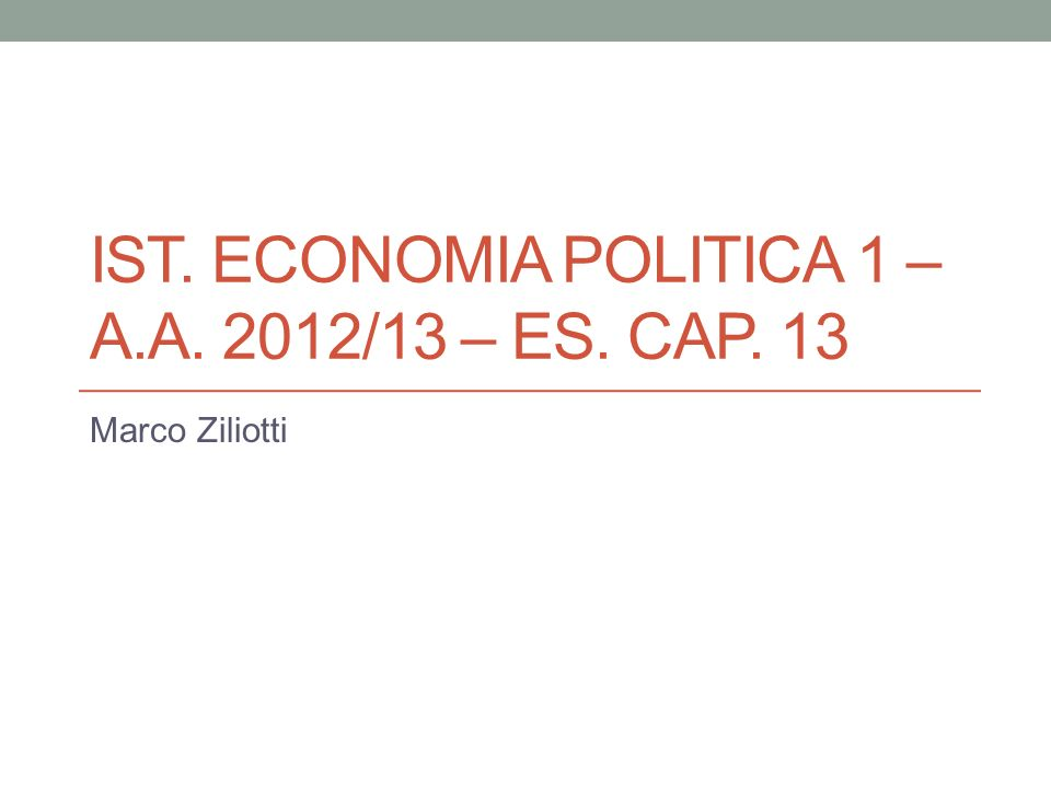 IST. ECONOMIA POLITICA 1 – A.A. 2012/13 – ES. CAP. 13 Marco Ziliotti