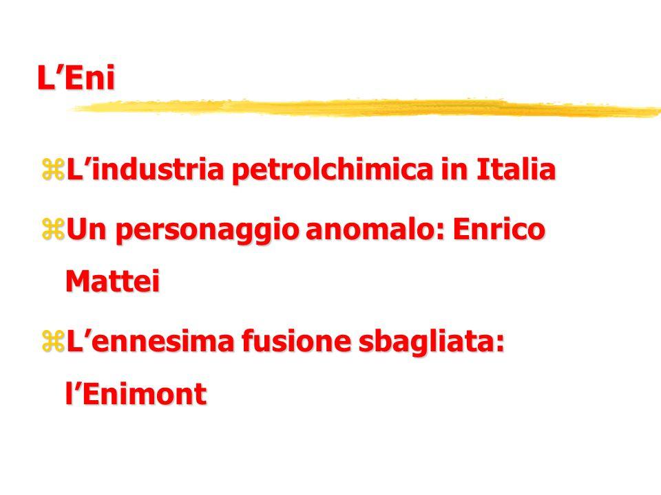 LEni zLindustria petrolchimica in Italia zUn personaggio anomalo: Enrico Mattei zLennesima fusione sbagliata: lEnimont