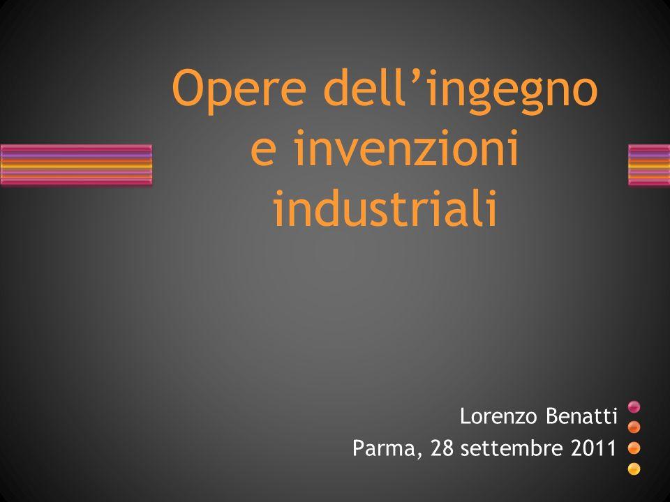 Opere dellingegno e invenzioni industriali Lorenzo Benatti Parma, 28 settembre 2011