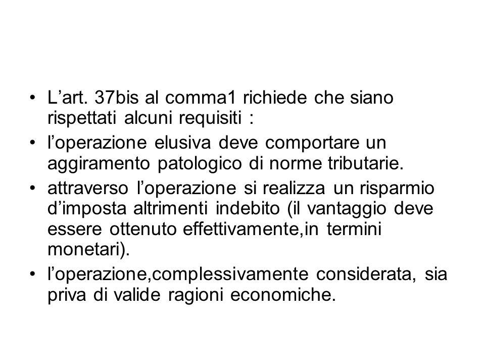 Lart. 37bis al comma1 richiede che siano rispettati alcuni requisiti : loperazione elusiva deve comportare un aggiramento patologico di norme tributar
