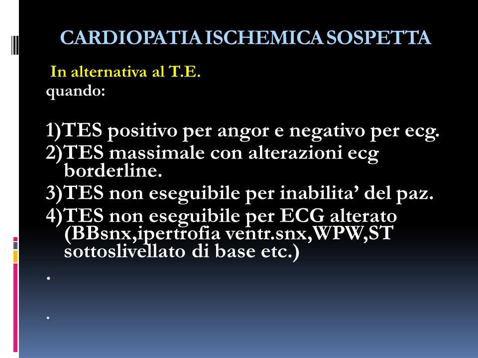 CARDIOPATIA ISCHEMICA SOSPETTA In alternativa al T.E. quando: 1)TES positivo per angor e negativo per ecg. 2)TES massimale con alterazioni ecg borderl