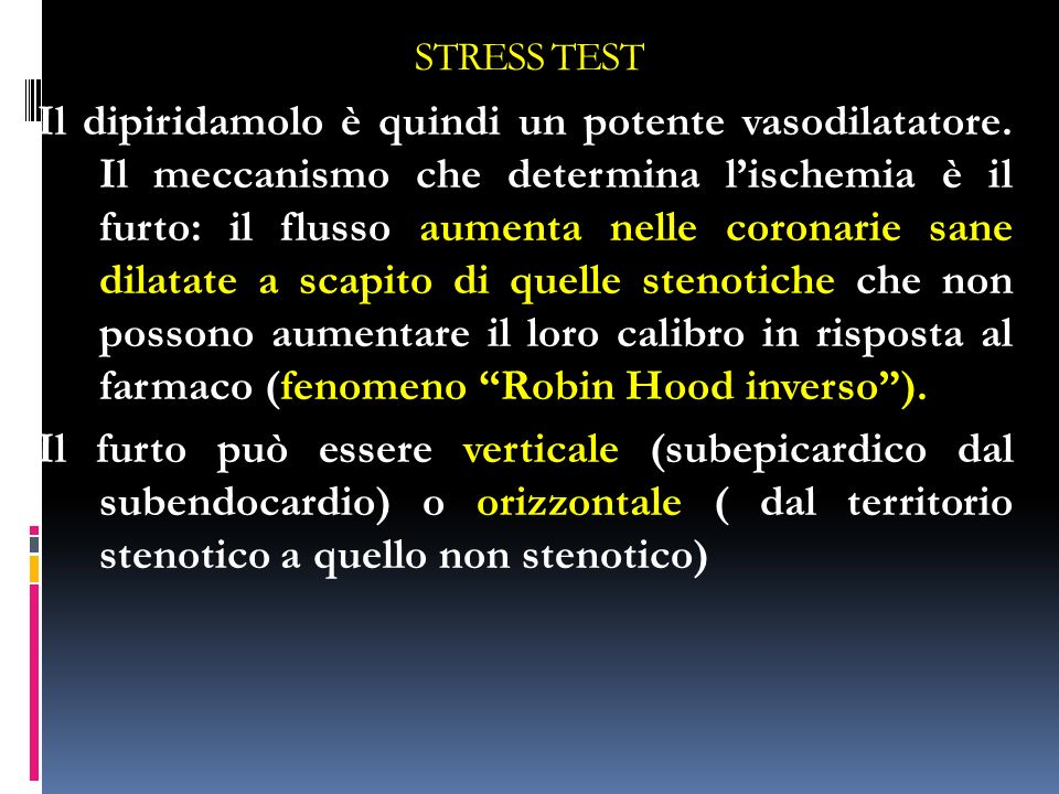 STRESS TEST Il dipiridamolo è quindi un potente vasodilatatore. Il meccanismo che determina lischemia è il furto: il flusso aumenta nelle coronarie sa