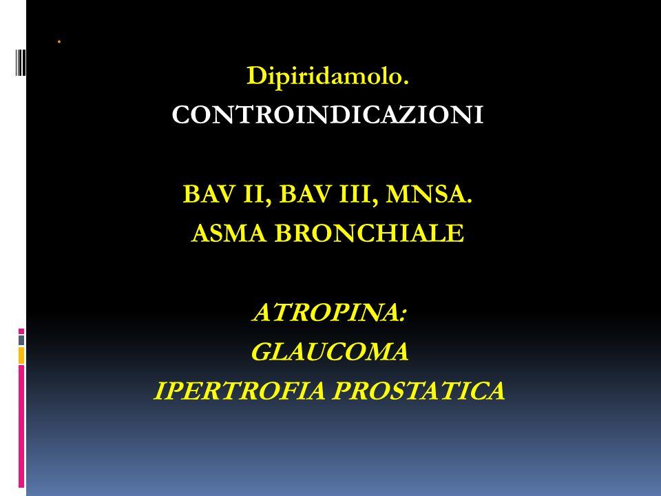 . Dipiridamolo. CONTROINDICAZIONI BAV II, BAV III, MNSA. ASMA BRONCHIALE ATROPINA: GLAUCOMA IPERTROFIA PROSTATICA