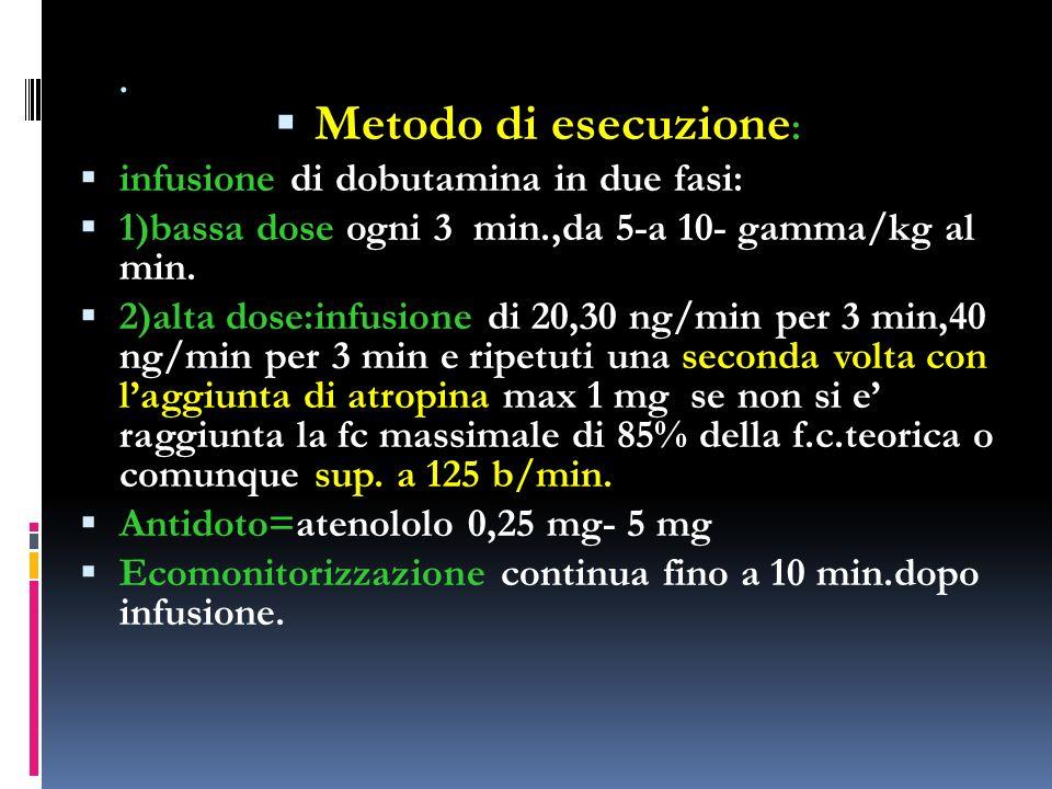 . Metodo di esecuzione : infusione di dobutamina in due fasi: 1)bassa dose ogni 3 min.,da 5-a 10- gamma/kg al min. 2)alta dose:infusione di 20,30 ng/m