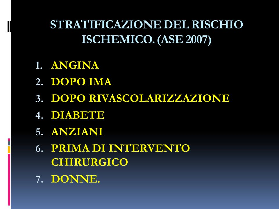STRATIFICAZIONE DEL RISCHIO ISCHEMICO. (ASE 2007) 1. ANGINA 2. DOPO IMA 3. DOPO RIVASCOLARIZZAZIONE 4. DIABETE 5. ANZIANI 6. PRIMA DI INTERVENTO CHIRU